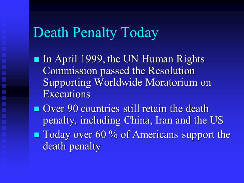 Death Penalty Today In April 1999, the UN Human Rights Commission passed the Resolution Supporting Worldwide Moratorium on Executions In April 1999, the UN Human Rights Commission passed the Resolution Supporting Worldwide Moratorium on Executions Over 90 countries still retain the death penalty, including China, Iran and the US Over 90 countries still retain the death penalty, including China, Iran and the US Today over 60 % of Americans support the death penalty Today over 60 % of Americans support the death penalty