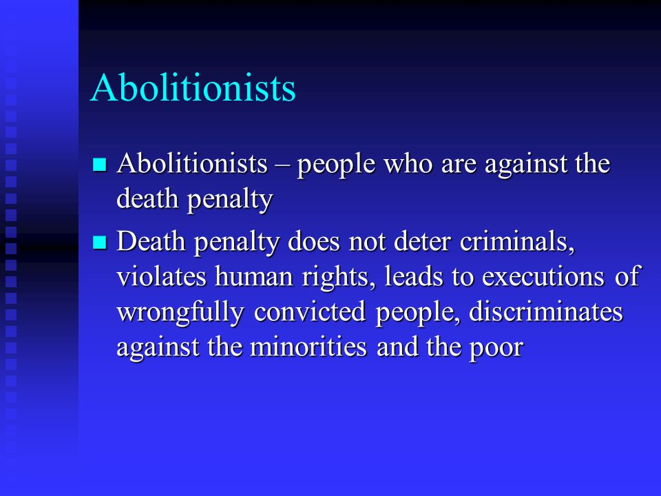 Abolitionists Abolitionists – people who are against the death penalty Abolitionists – people who are against the death penalty Death penalty does not deter criminals, violates human rights, leads to executions of wrongfully convicted people, discriminates against the minorities and the poor Death penalty does not deter criminals, violates human rights, leads to executions of wrongfully convicted people, discriminates against the minorities and the poor