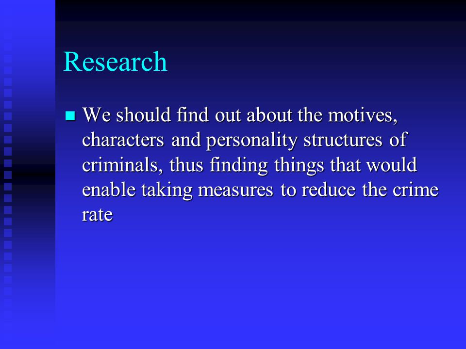 Research We should find out about the motives, characters and personality structures of criminals, thus finding things that would enable taking measures to reduce the crime rate We should find out about the motives, characters and personality structures of criminals, thus finding things that would enable taking measures to reduce the crime rate