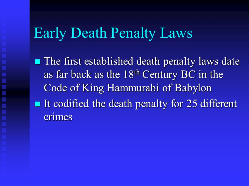 Early Death Penalty Laws The first established death penalty laws date as far back as the 18 th Century BC in the Code of King Hammurabi of Babylon The first established death penalty laws date as far back as the 18 th Century BC in the Code of King Hammurabi of Babylon It codified the death penalty for 25 different crimes It codified the death penalty for 25 different crimes