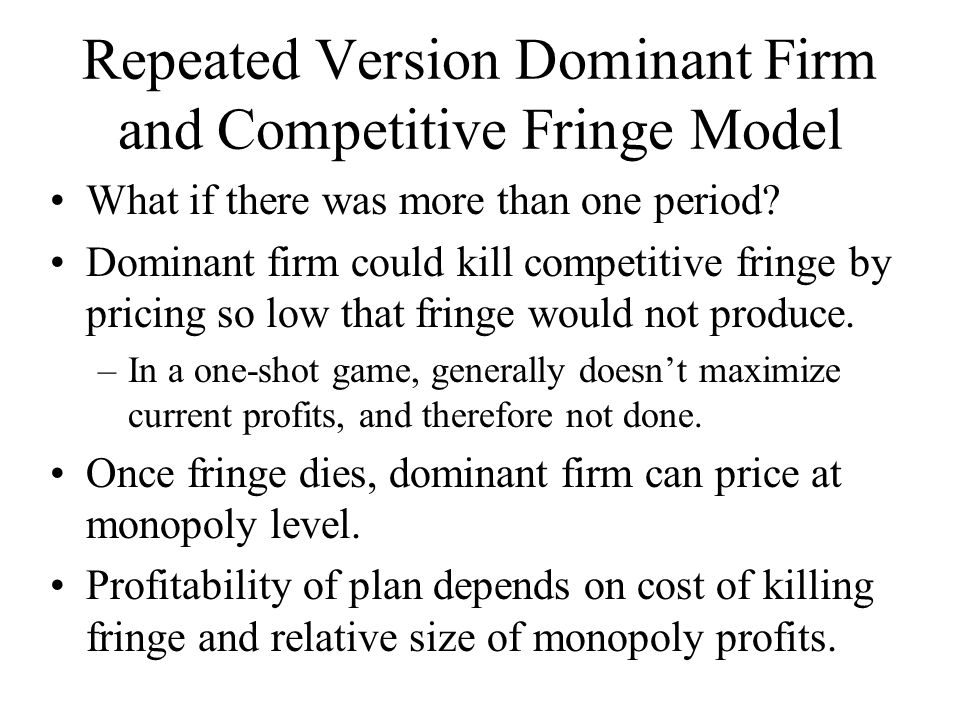 Repeated Version Dominant Firm and Competitive Fringe Model What if there was more than one period? Dominant firm could kill competitive fringe by pri