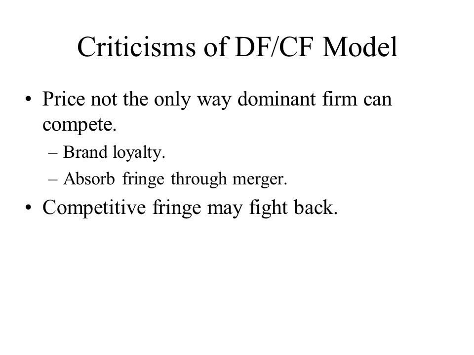 Criticisms of DF/CF Model Price not the only way dominant firm can compete. –Brand loyalty. –Absorb fringe through merger. Competitive fringe may figh