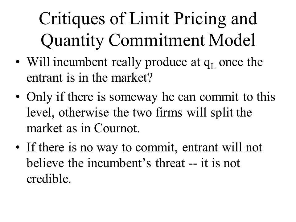 Critiques of Limit Pricing and Quantity Commitment Model Will incumbent really produce at q L once the entrant is in the market? Only if there is some