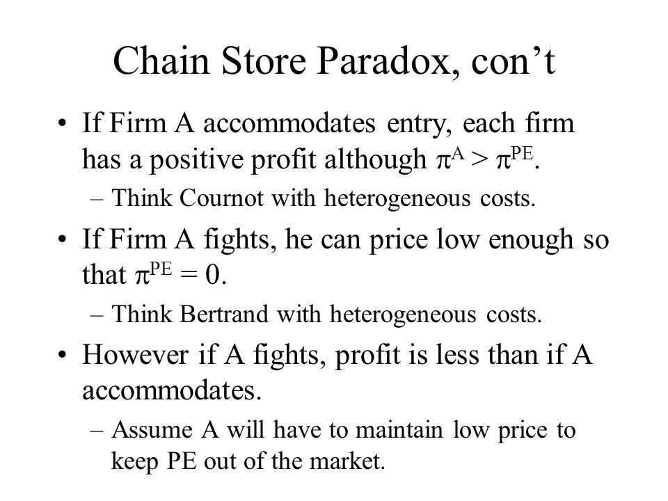 Chain Store Paradox, con't If Firm A accommodates entry, each firm has a positive profit although  A >  PE. –Think Cournot with heterogeneous costs.