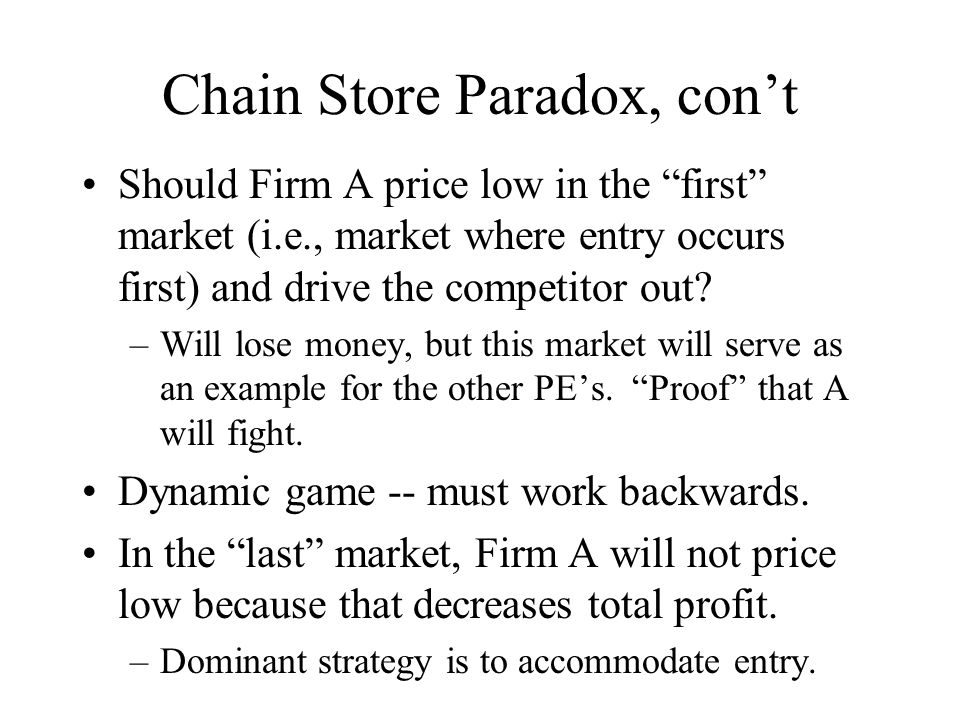 """Chain Store Paradox, con't Should Firm A price low in the """"first"""" market (i.e., market where entry occurs first) and drive the competitor out? –Will l"""