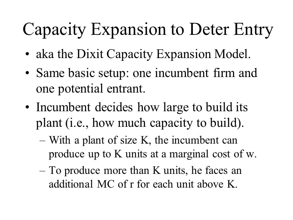Capacity Expansion to Deter Entry aka the Dixit Capacity Expansion Model. Same basic setup: one incumbent firm and one potential entrant. Incumbent de