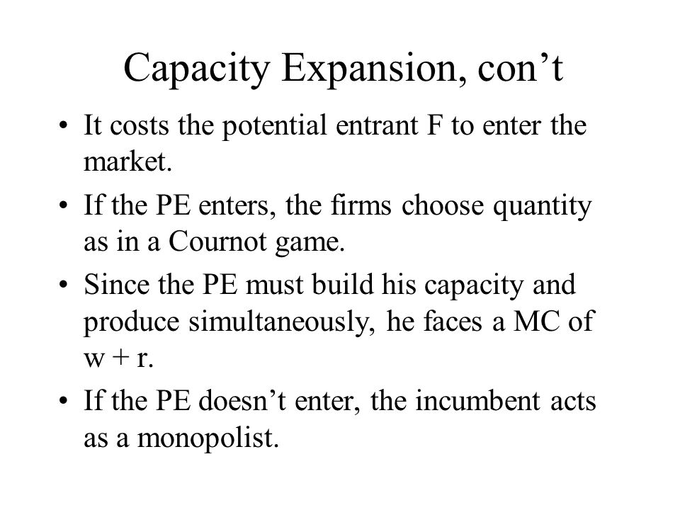 Capacity Expansion, con't It costs the potential entrant F to enter the market. If the PE enters, the firms choose quantity as in a Cournot game. Sinc