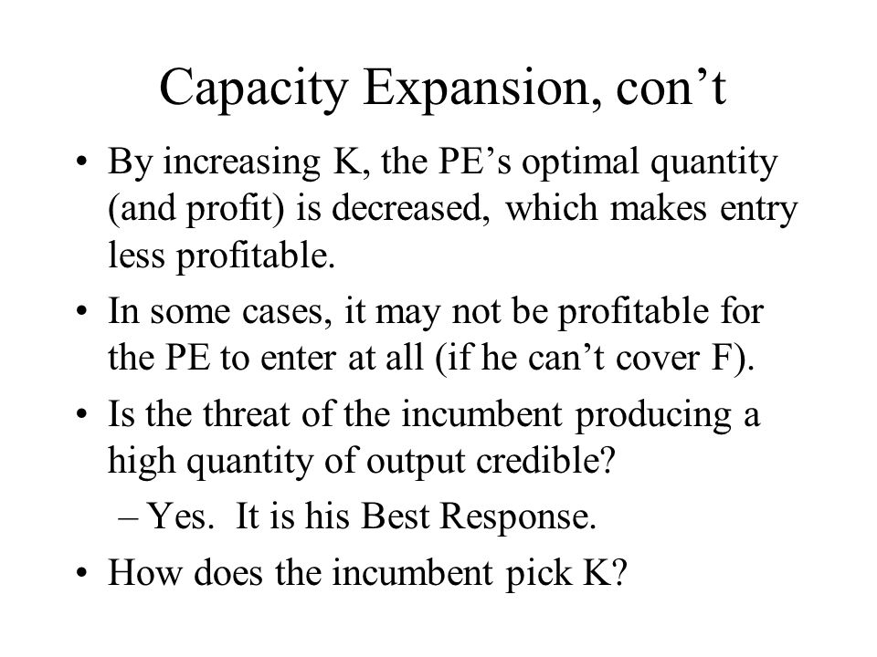 Capacity Expansion, con't By increasing K, the PE's optimal quantity (and profit) is decreased, which makes entry less profitable. In some cases, it m