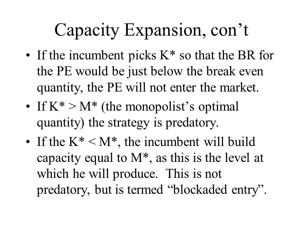Capacity Expansion, con't If the incumbent picks K* so that the BR for the PE would be just below the break even quantity, the PE will not enter the m