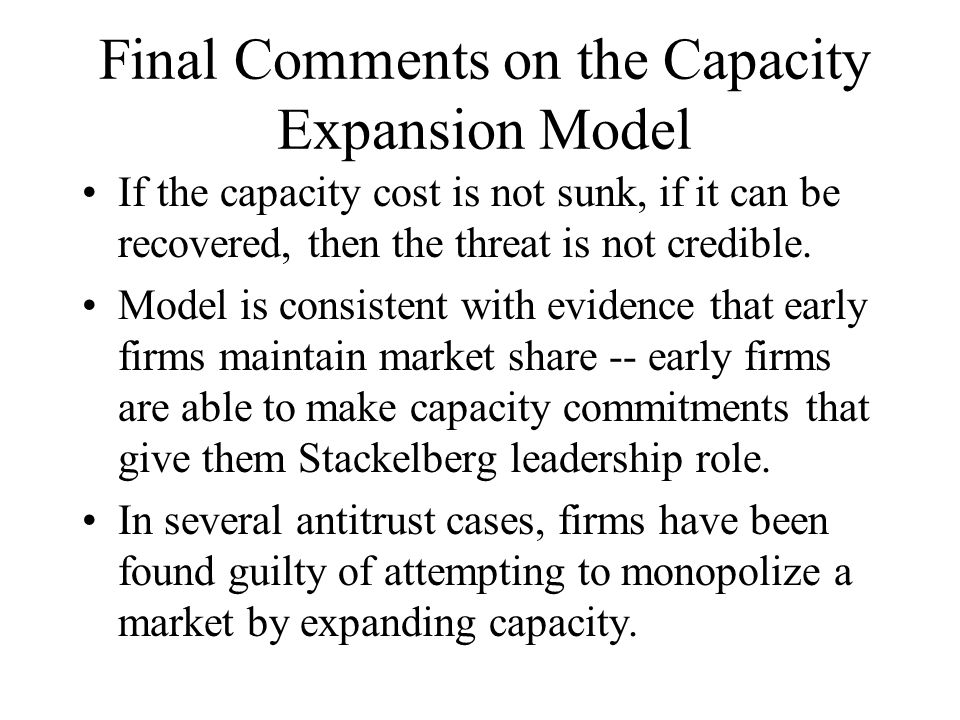 Final Comments on the Capacity Expansion Model If the capacity cost is not sunk, if it can be recovered, then the threat is not credible. Model is con