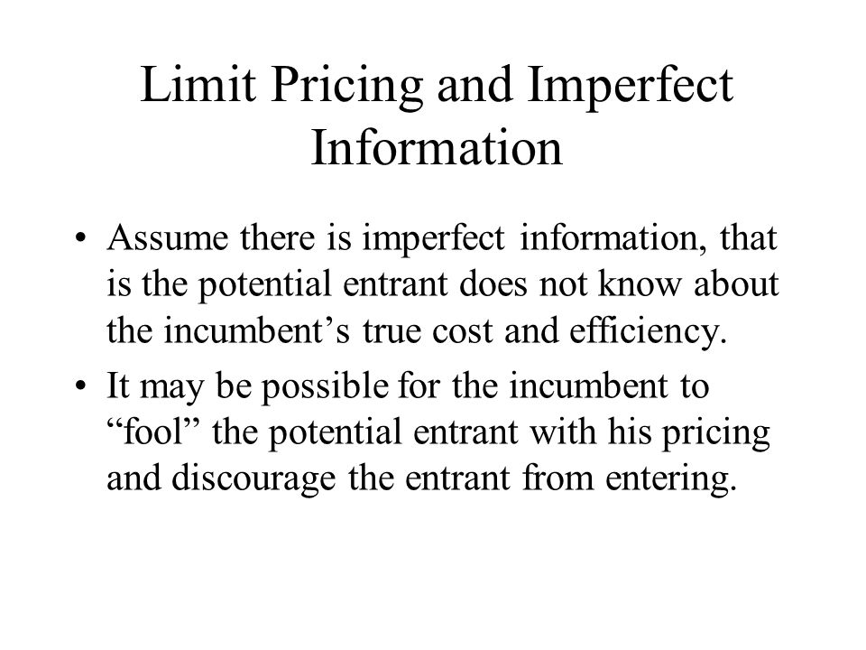 Limit Pricing and Imperfect Information Assume there is imperfect information, that is the potential entrant does not know about the incumbent's true