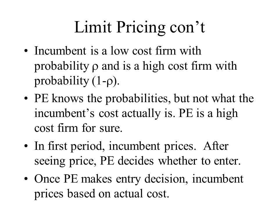 Limit Pricing con't Incumbent is a low cost firm with probability  and is a high cost firm with probability (1-  ). PE knows the probabilities, but