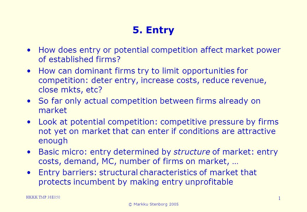 HKKK TMP 38E050 © Markku Stenborg 2005 1 5. Entry How does entry or potential competition affect market power of established firms? How can dominant f