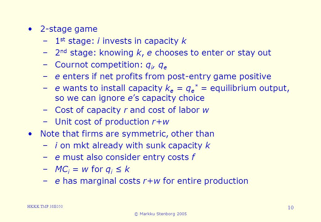 HKKK TMP 38E050 © Markku Stenborg 2005 10 5. Entry 2-stage game –1 st stage: i invests in capacity k –2 nd stage: knowing k, e chooses to enter or sta