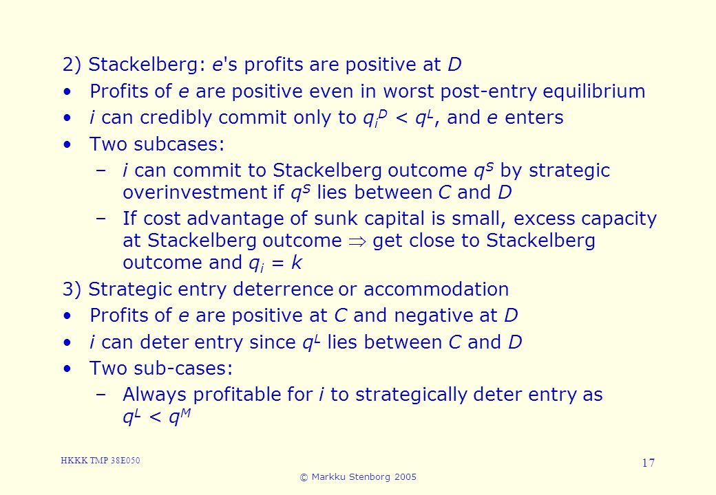 HKKK TMP 38E050 © Markku Stenborg 2005 17 5. Entry 2) Stackelberg: e's profits are positive at D Profits of e are positive even in worst post-entry eq