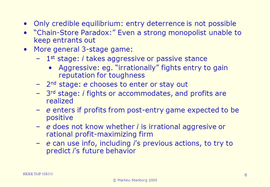 "HKKK TMP 38E050 © Markku Stenborg 2005 6 5. Entry Only credible equilibrium: entry deterrence is not possible ""Chain-Store Paradox:"" Even a strong mon"
