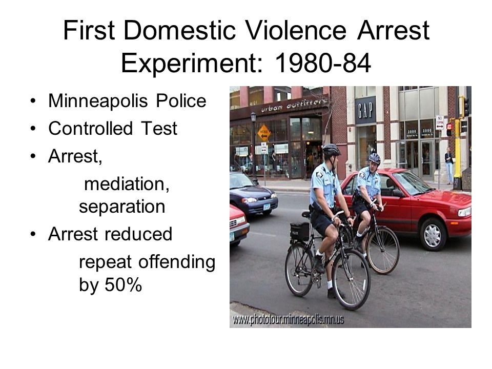 First Domestic Violence Arrest Experiment: 1980-84 Minneapolis Police Controlled Test Arrest, mediation, separation Arrest reduced repeat offending by 50%