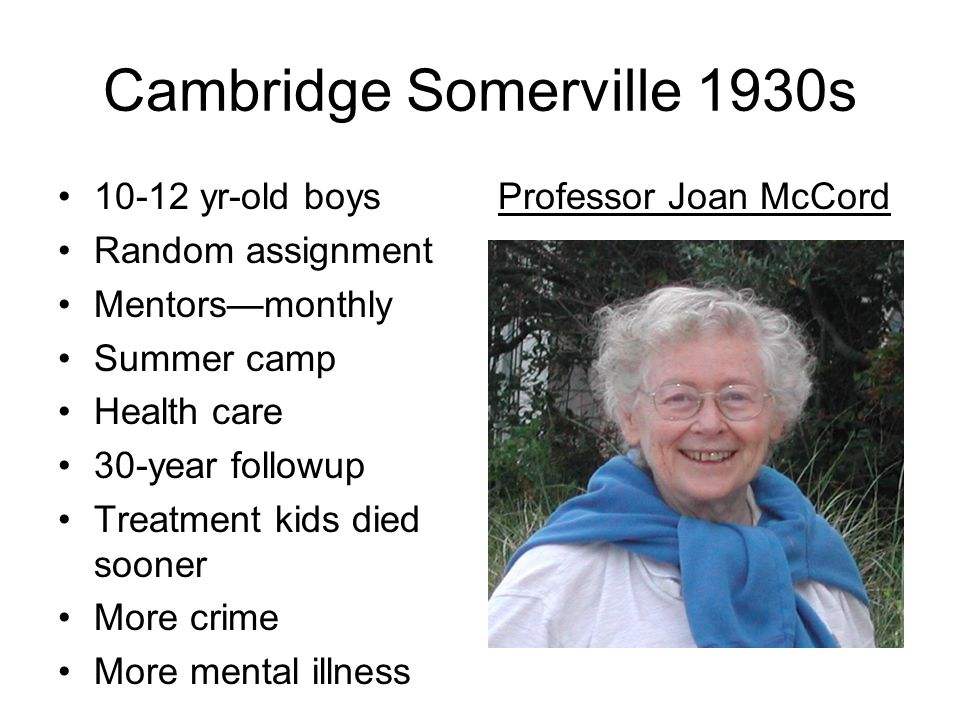 Cambridge Somerville 1930s 10-12 yr-old boys Random assignment Mentors—monthly Summer camp Health care 30-year followup Treatment kids died sooner More crime More mental illness Professor Joan McCord