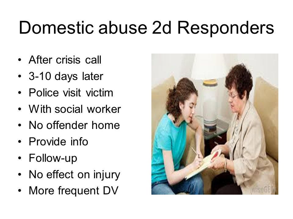 Domestic abuse 2d Responders After crisis call 3-10 days later Police visit victim With social worker No offender home Provide info Follow-up No effect on injury More frequent DV