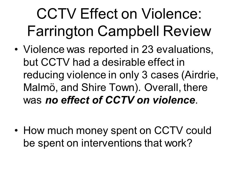 CCTV Effect on Violence: Farrington Campbell Review Violence was reported in 23 evaluations, but CCTV had a desirable effect in reducing violence in only 3 cases (Airdrie, Malmö, and Shire Town).