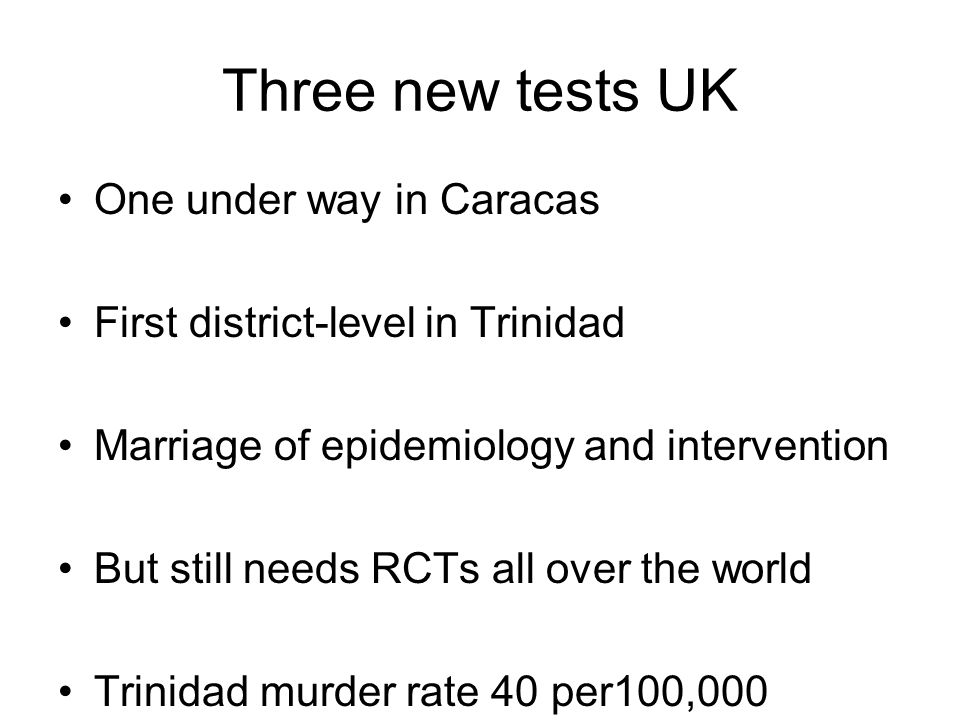 Three new tests UK One under way in Caracas First district-level in Trinidad Marriage of epidemiology and intervention But still needs RCTs all over the world Trinidad murder rate 40 per100,000