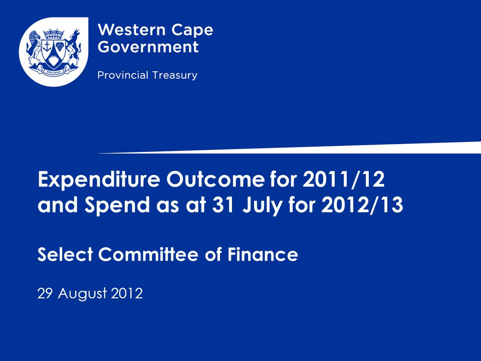 Expenditure Outcome for 2011/12 and Spend as at 31 July for 2012/13 Select Committee of Finance 29 August 2012