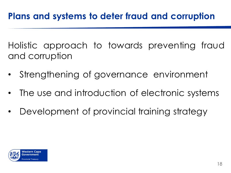 Plans and systems to deter fraud and corruption Holistic approach to towards preventing fraud and corruption Strengthening of governance environment T