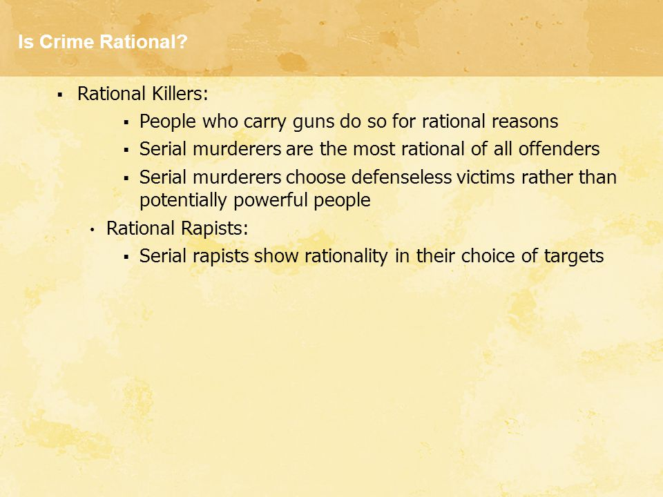Is Crime Rational?  Rational Killers:  People who carry guns do so for rational reasons  Serial murderers are the most rational of all offenders 