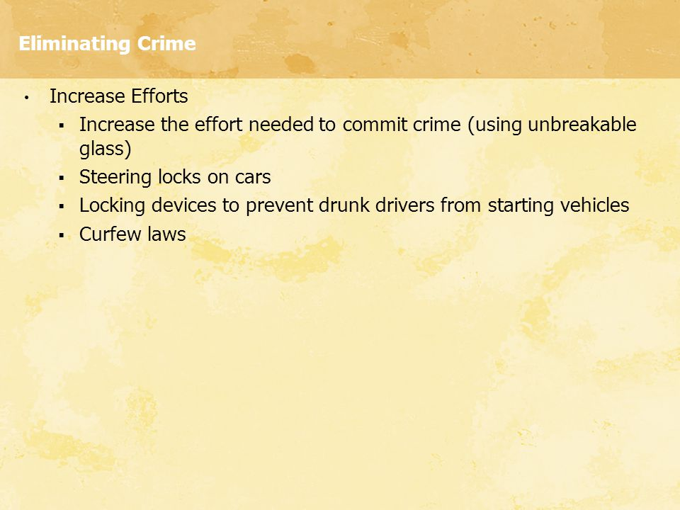 Eliminating Crime Increase Efforts  Increase the effort needed to commit crime (using unbreakable glass)  Steering locks on cars  Locking devices t