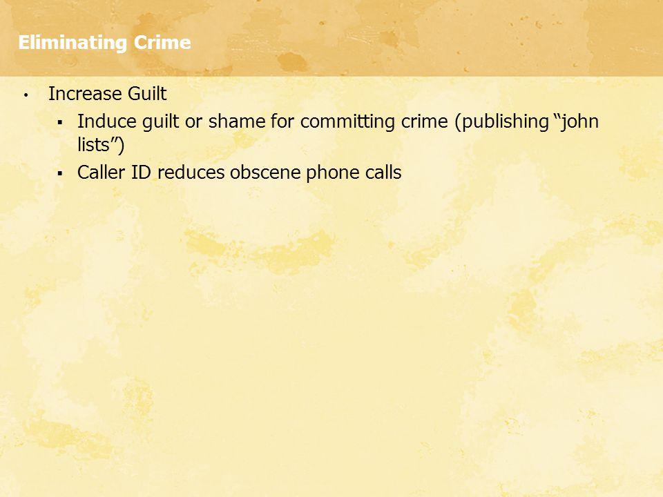 """Eliminating Crime Increase Guilt  Induce guilt or shame for committing crime (publishing """"john lists"""")  Caller ID reduces obscene phone calls"""