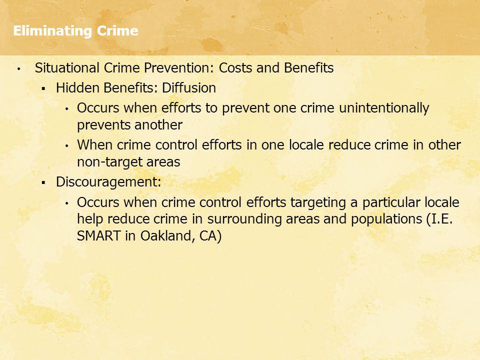 Eliminating Crime Situational Crime Prevention: Costs and Benefits  Hidden Benefits: Diffusion Occurs when efforts to prevent one crime unintentional