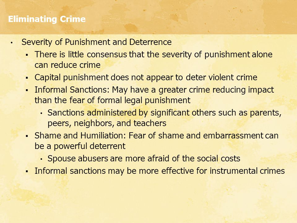 Eliminating Crime Severity of Punishment and Deterrence  There is little consensus that the severity of punishment alone can reduce crime  Capital p