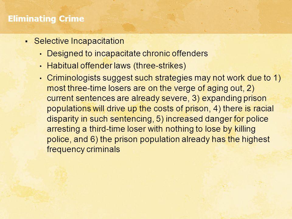 Eliminating Crime  Selective Incapacitation Designed to incapacitate chronic offenders Habitual offender laws (three-strikes) Criminologists suggest