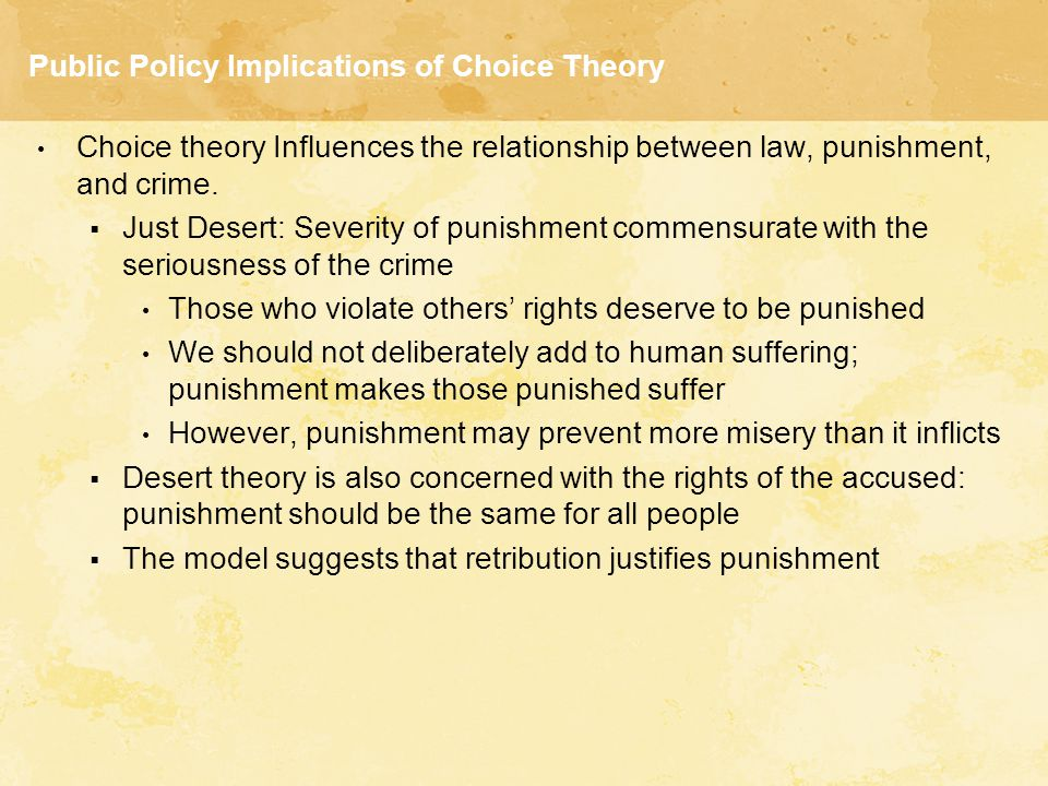 Public Policy Implications of Choice Theory Choice theory Influences the relationship between law, punishment, and crime.  Just Desert: Severity of p