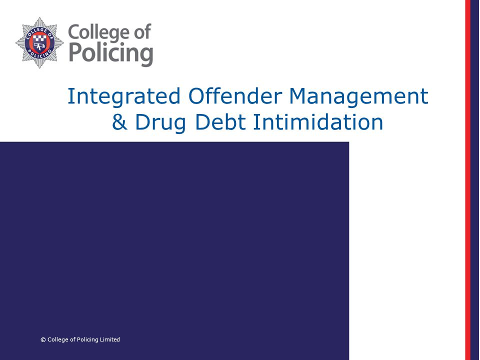 Integrated Offender Management & Drug Debt Intimidation © College of Policing Limited
