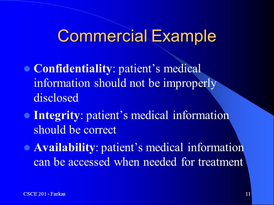 CSCE 201 - Farkas11 Commercial Example Confidentiality: patient's medical information should not be improperly disclosed Integrity: patient's medical information should be correct Availability: patient's medical information can be accessed when needed for treatment