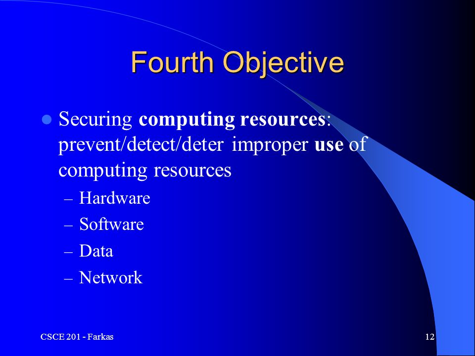 CSCE 201 - Farkas12 Fourth Objective Securing computing resources: prevent/detect/deter improper use of computing resources – Hardware – Software – Data – Network