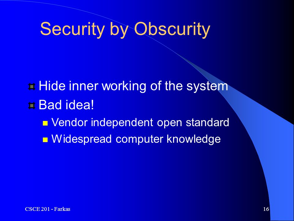 CSCE 201 - Farkas16 Security by Obscurity Hide inner working of the system Bad idea.