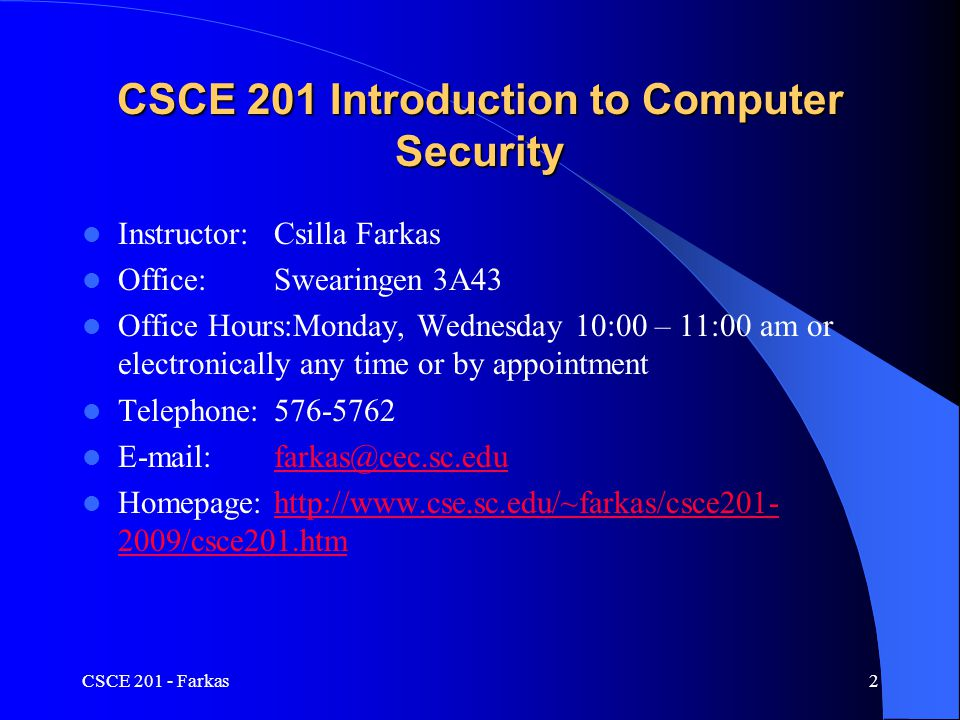 Course Objectives Understand basic concepts and practices of information security Understand tools and techniques used by attackers to penetrate computer systems Understand tools and techniques used by defense to protect computer systems Be able to check for security updates, apply and use patches and other defense mechanisms Be able to understand and follow security and privacy policies Understand the ethical implications of using attack tools on computer systems CSCE 201 - Farkas3