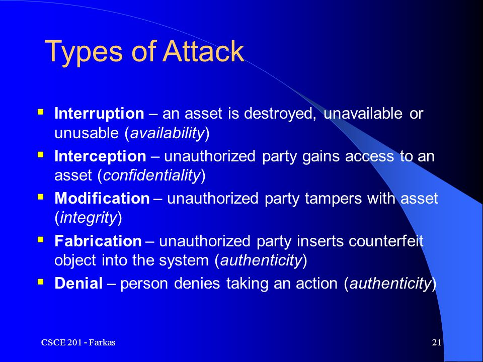 CSCE 201 - Farkas21 Types of Attack  Interruption – an asset is destroyed, unavailable or unusable (availability)  Interception – unauthorized party gains access to an asset (confidentiality)  Modification – unauthorized party tampers with asset (integrity)  Fabrication – unauthorized party inserts counterfeit object into the system (authenticity)  Denial – person denies taking an action (authenticity)