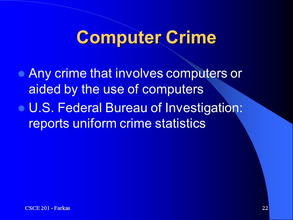 CSCE 201 - Farkas22 Computer Crime Any crime that involves computers or aided by the use of computers U.S.