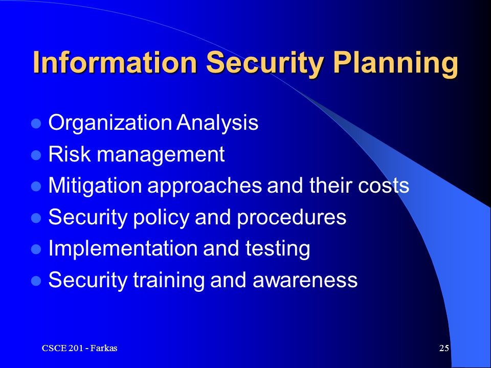 CSCE 201 - Farkas25 Information Security Planning Organization Analysis Risk management Mitigation approaches and their costs Security policy and procedures Implementation and testing Security training and awareness