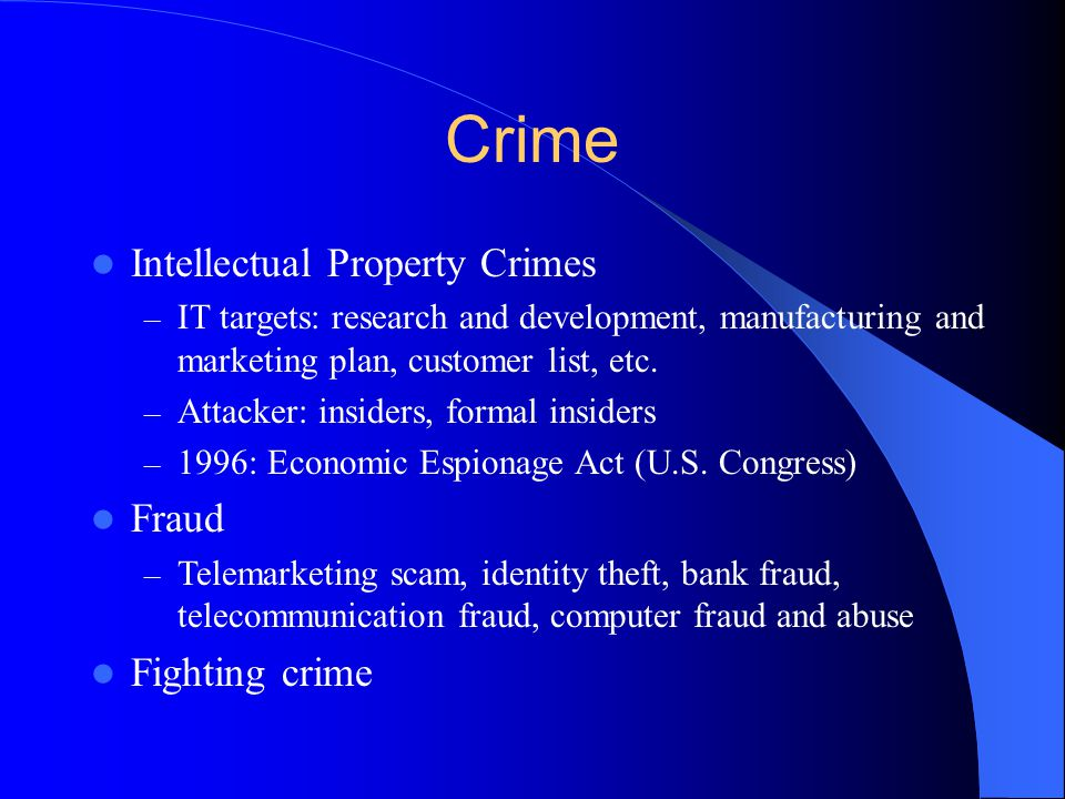 Crime Intellectual Property Crimes – IT targets: research and development, manufacturing and marketing plan, customer list, etc.