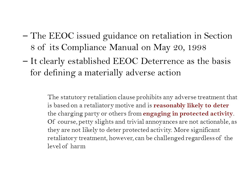 – The EEOC issued guidance on retaliation in Section 8 of its Compliance Manual on May 20, 1998 – It clearly established EEOC Deterrence as the basis