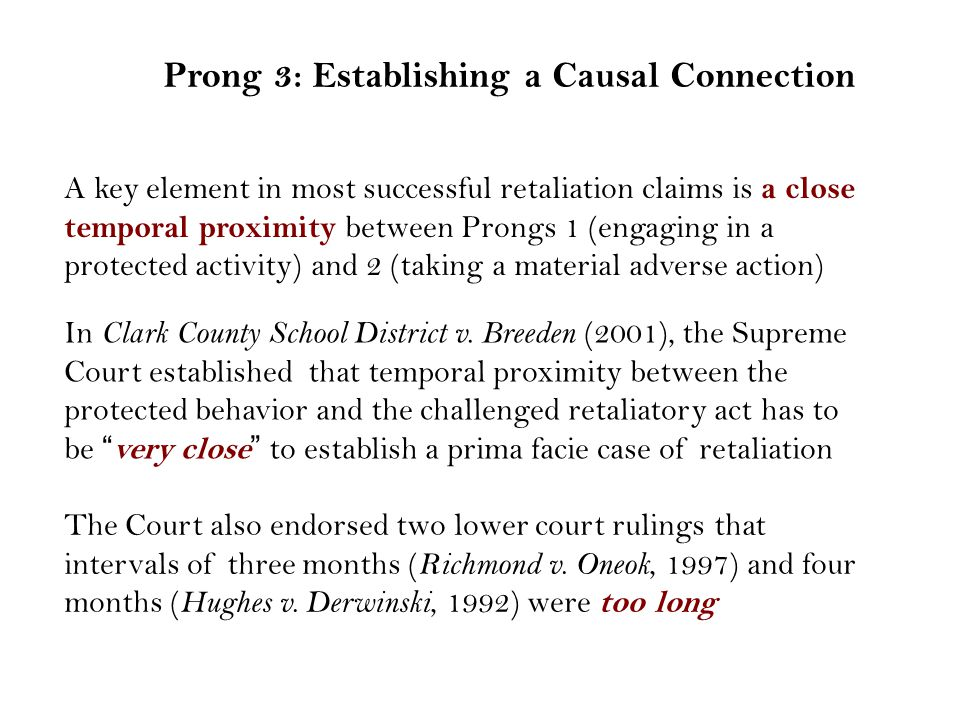 Prong 3: Establishing a Causal Connection A key element in most successful retaliation claims is a close temporal proximity between Prongs 1 (engaging in a protected activity) and 2 (taking a material adverse action) The Court also endorsed two lower court rulings that intervals of three months ( Richmond v.