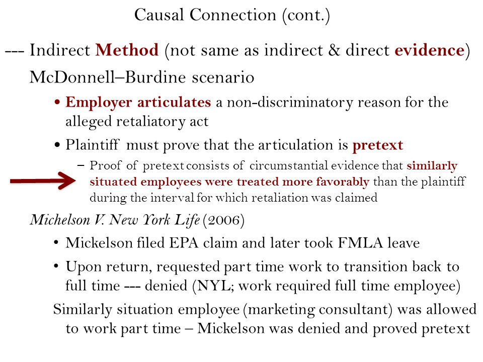 --- Indirect Method (not same as indirect & direct evidence ) McDonnell–Burdine scenario Employer articulates a non-discriminatory reason for the alleged retaliatory act Plaintiff must prove that the articulation is pretext – Proof of pretext consists of circumstantial evidence that similarly situated employees were treated more favorably than the plaintiff during the interval for which retaliation was claimed Michelson V.
