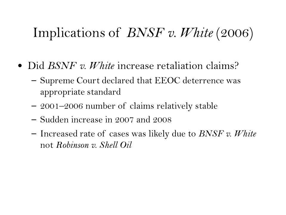 Implications of BNSF v. White (2006) Did BSNF v. White increase retaliation claims.