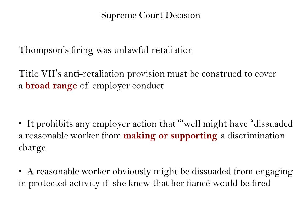Supreme Court Decision Thompson's firing was unlawful retaliation Title VII's anti-retaliation provision must be construed to cover a broad range of employer conduct It prohibits any employer action that 'well might have dissuaded a reasonable worker from making or supporting a discrimination charge A reasonable worker obviously might be dissuaded from engaging in protected activity if she knew that her fiancé would be fired