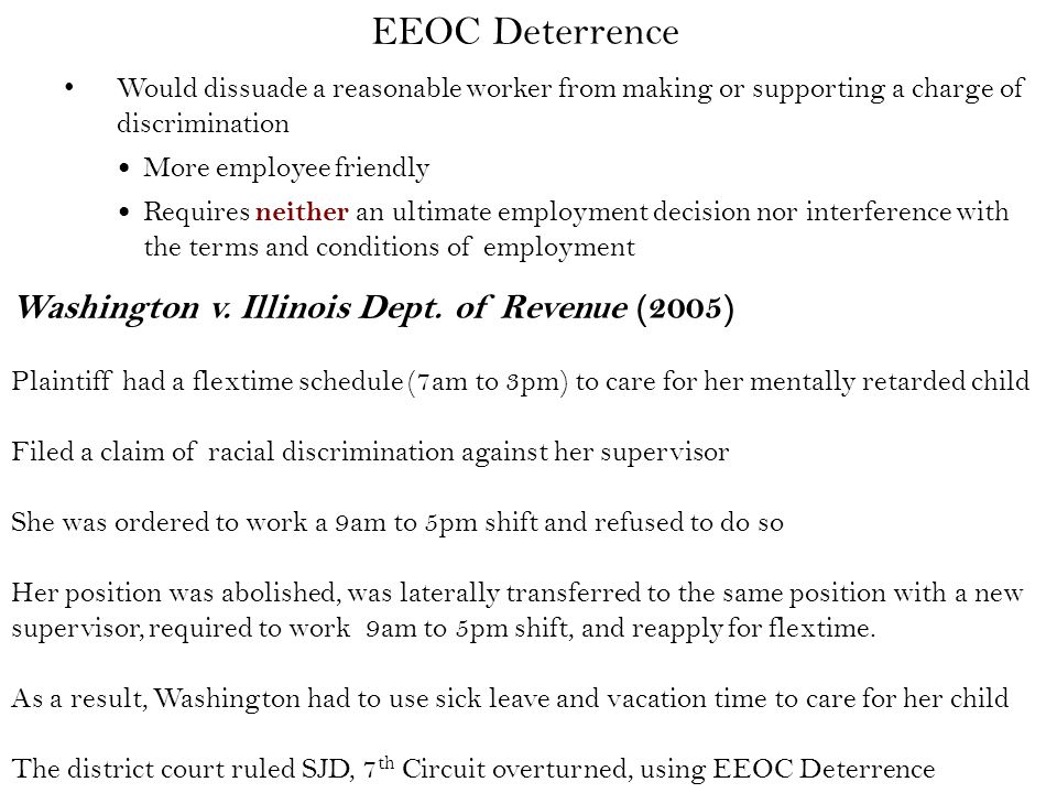 Would dissuade a reasonable worker from making or supporting a charge of discrimination More employee friendly Requires neither an ultimate employment decision nor interference with the terms and conditions of employment EEOC Deterrence Washington v.