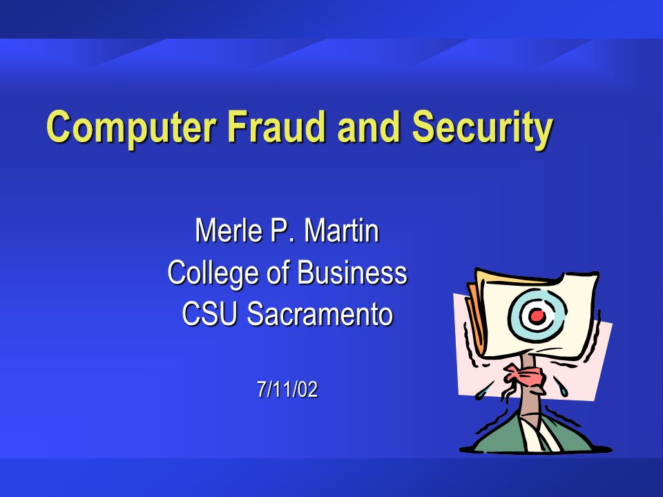 Computer Fraud and Security Merle P. Martin College of Business CSU Sacramento 7/11/02